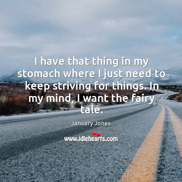 I have that thing in my stomach where I just need to keep striving for things. Image
