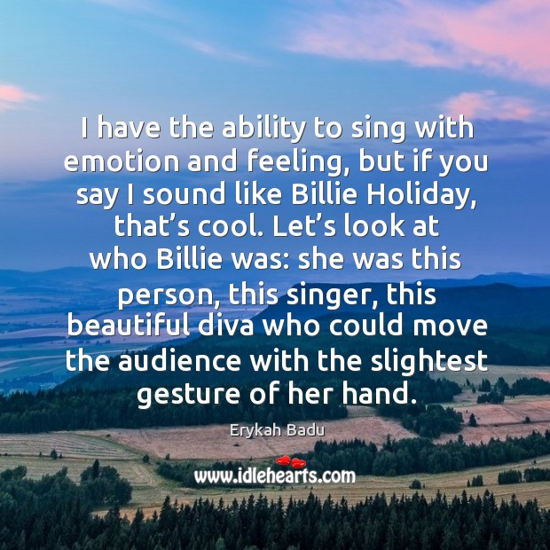 I have the ability to sing with emotion and feeling, but if you say I sound like billie holiday Image