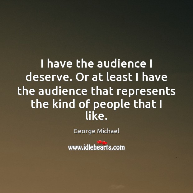 I have the audience I deserve. Or at least I have the George Michael Picture Quote