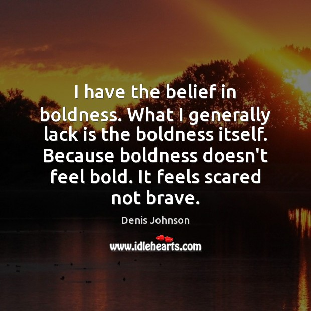 I have the belief in boldness. What I generally lack is the Boldness Quotes Image