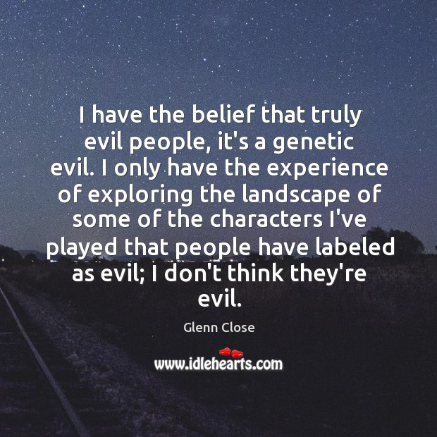 I have the belief that truly evil people, it's a genetic evil. Image