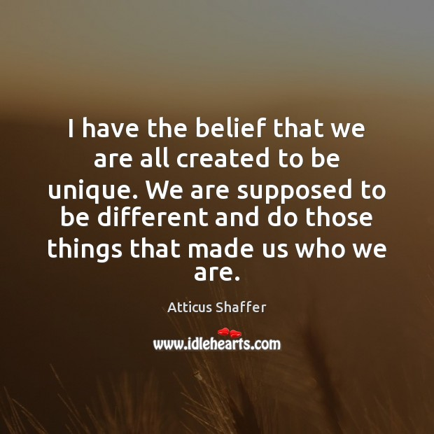 I have the belief that we are all created to be unique. Image