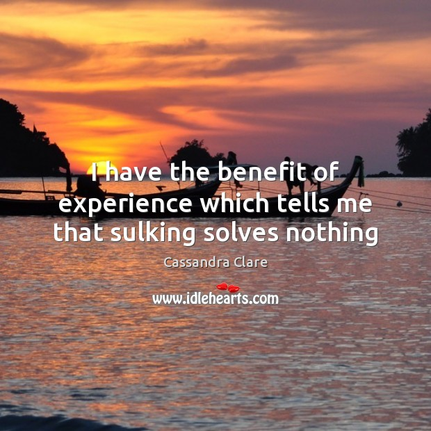 I have the benefit of experience which tells me that sulking solves nothing Cassandra Clare Picture Quote