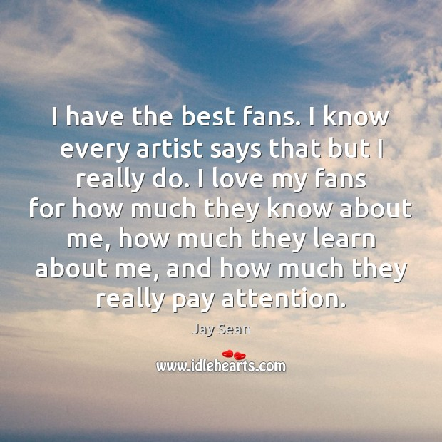 I have the best fans. I know every artist says that but Image