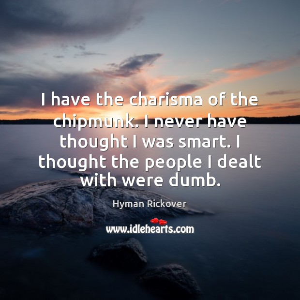 I have the charisma of the chipmunk. I never have thought I Hyman Rickover Picture Quote