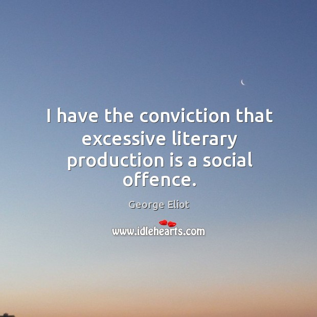 I have the conviction that excessive literary production is a social offence. Image