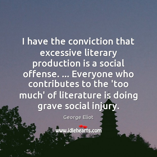 I have the conviction that excessive literary production is a social offense. … George Eliot Picture Quote
