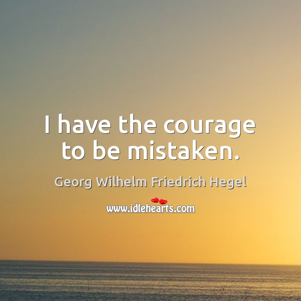 I have the courage to be mistaken. Georg Wilhelm Friedrich Hegel Picture Quote