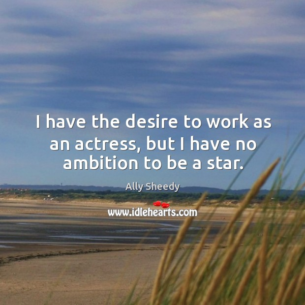 Image, I have the desire to work as an actress, but I have no ambition to be a star.