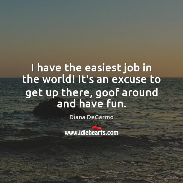 I have the easiest job in the world! It's an excuse to Image