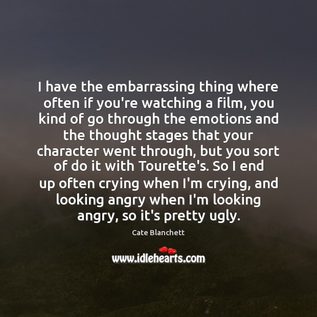 I have the embarrassing thing where often if you're watching a film, Cate Blanchett Picture Quote