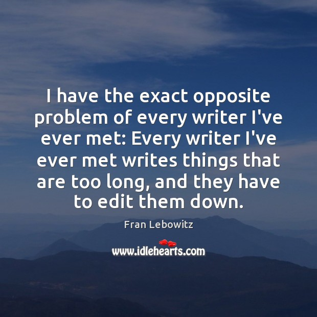 Image, I have the exact opposite problem of every writer I've ever met:
