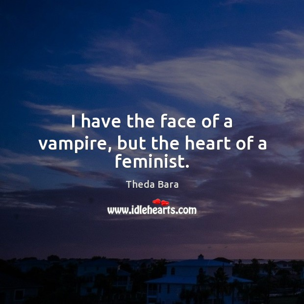 I have the face of a vampire, but the heart of a feminist. Image