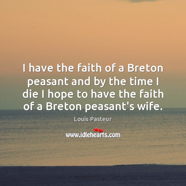 Louis Pasteur Picture Quote image saying: I have the faith of a Breton peasant and by the time