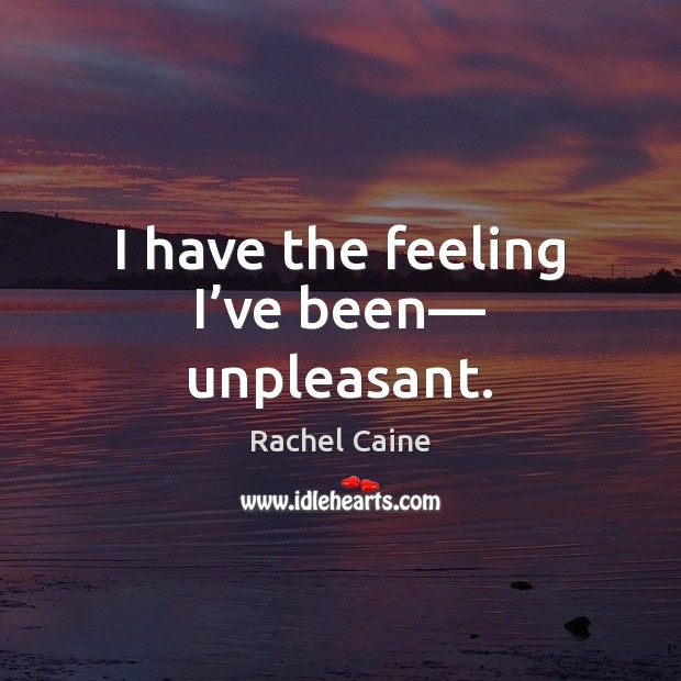 I have the feeling I've been— unpleasant. Rachel Caine Picture Quote
