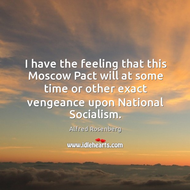 I have the feeling that this moscow pact will at some time or other exact vengeance upon national socialism. Alfred Rosenberg Picture Quote