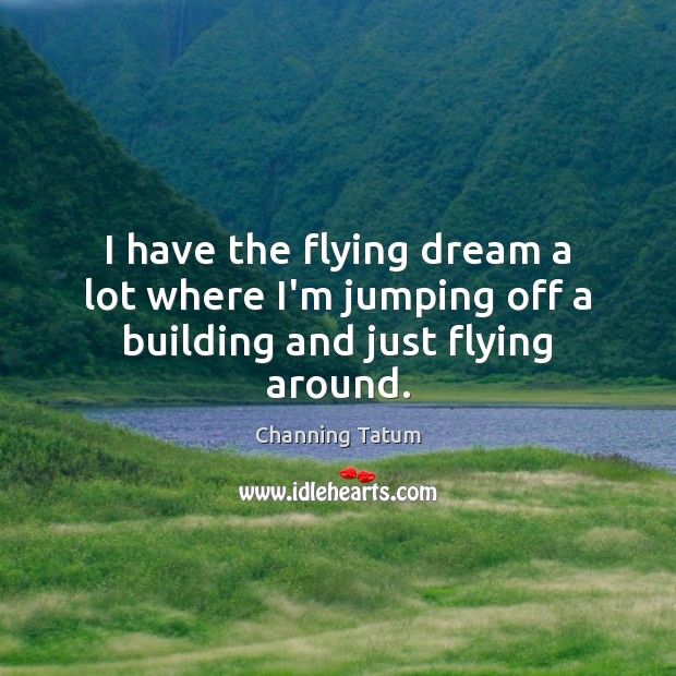I have the flying dream a lot where I'm jumping off a building and just flying around. Image