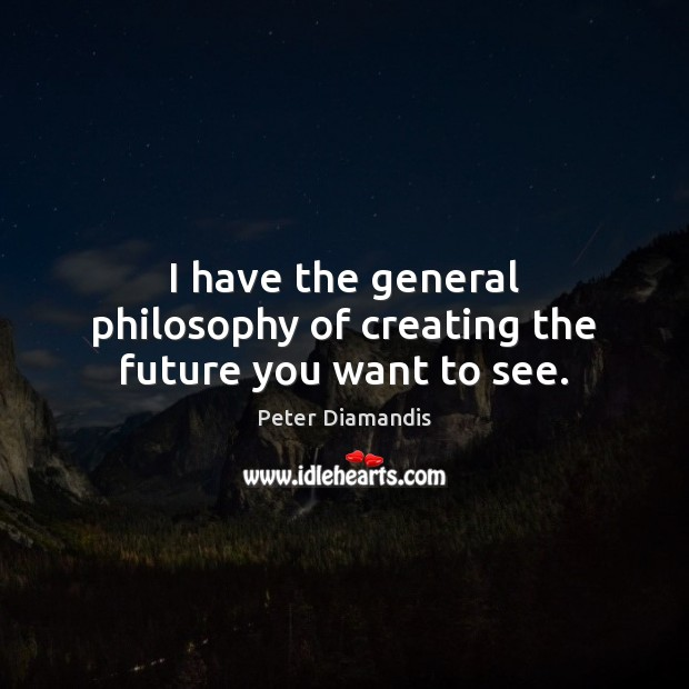 I have the general philosophy of creating the future you want to see. Image
