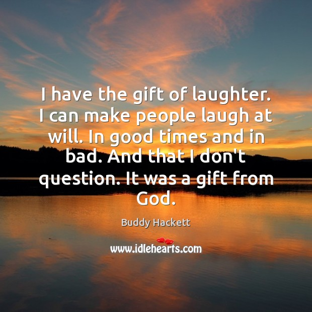 Image, I have the gift of laughter. I can make people laugh at