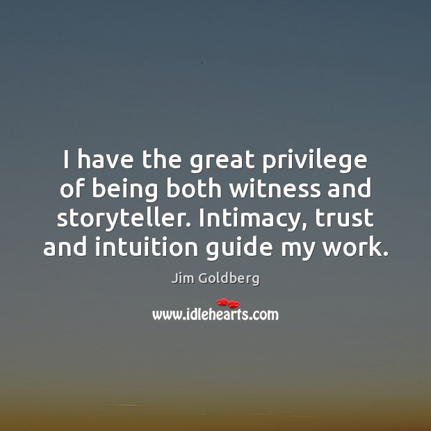 Image, I have the great privilege of being both witness and storyteller. Intimacy,