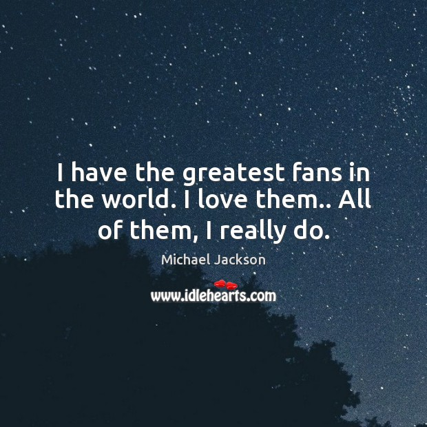 I have the greatest fans in the world. I love them.. All of them, I really do. Image
