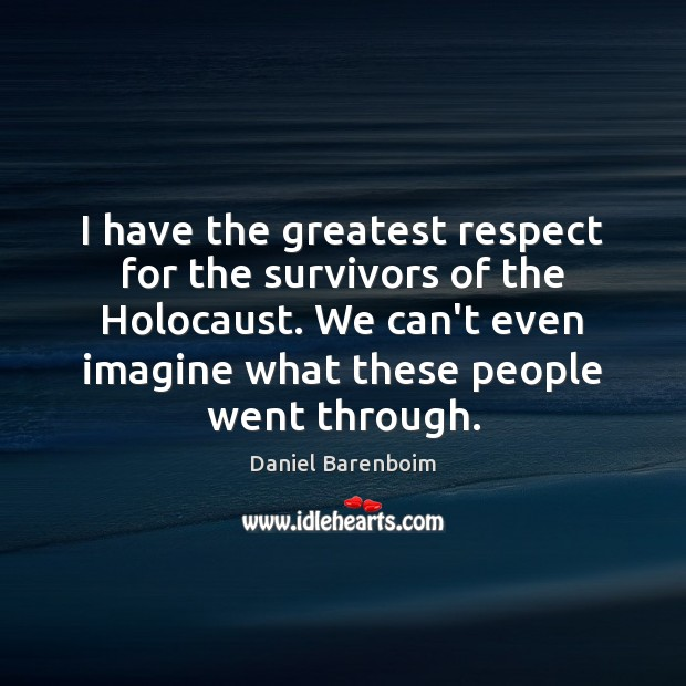 I have the greatest respect for the survivors of the Holocaust. We Image