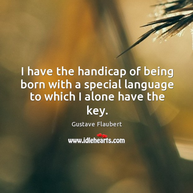 I have the handicap of being born with a special language to which I alone have the key. Image