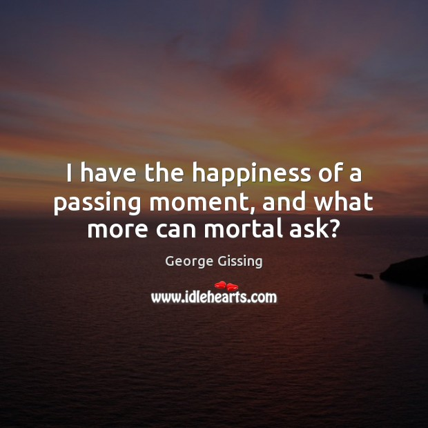 I have the happiness of a passing moment, and what more can mortal ask? George Gissing Picture Quote