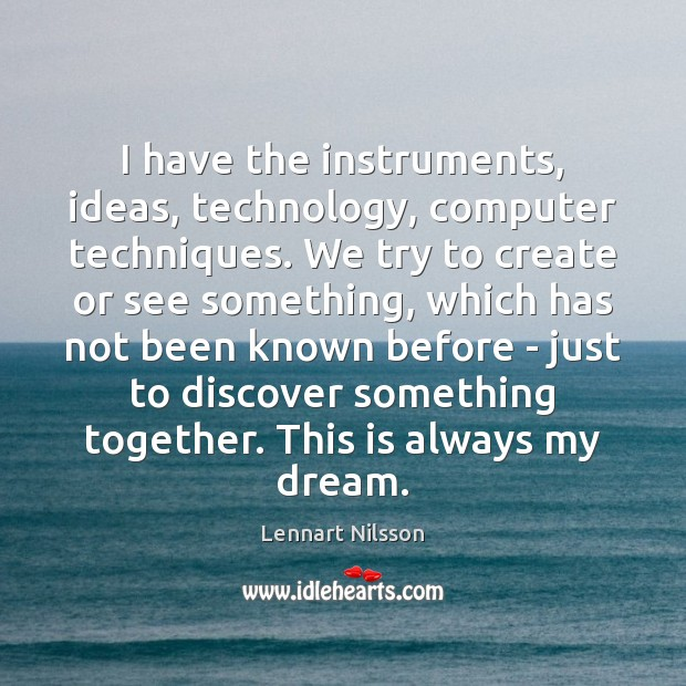 I have the instruments, ideas, technology, computer techniques. We try to create Lennart Nilsson Picture Quote