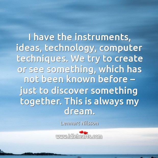 I have the instruments, ideas, technology, computer techniques. Lennart Nilsson Picture Quote