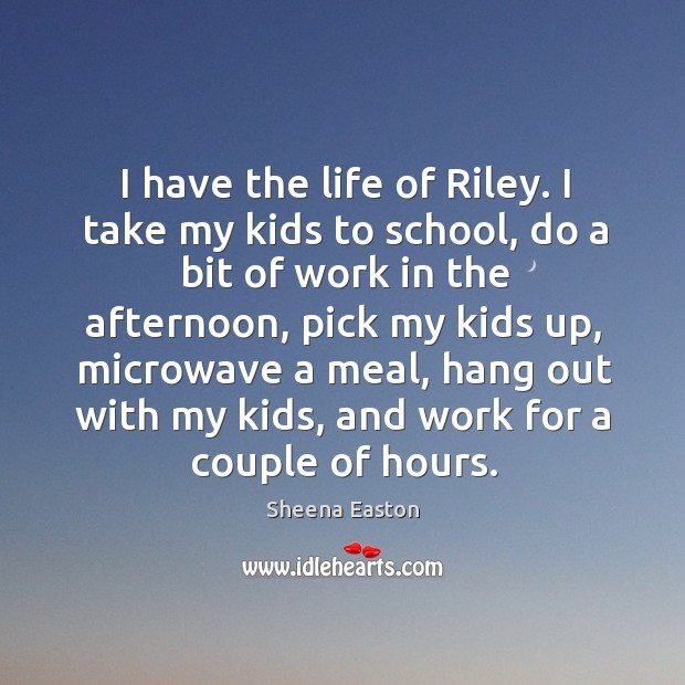 I have the life of riley. I take my kids to school, do a bit of work in the afternoon Sheena Easton Picture Quote