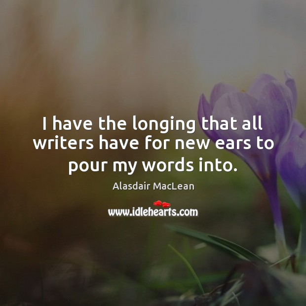 Image, I have the longing that all writers have for new ears to pour my words into.
