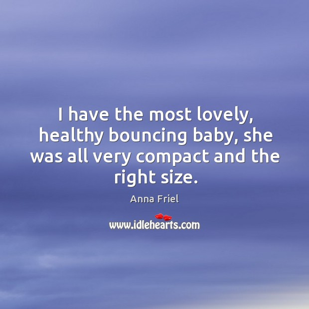 I have the most lovely, healthy bouncing baby, she was all very compact and the right size. Anna Friel Picture Quote