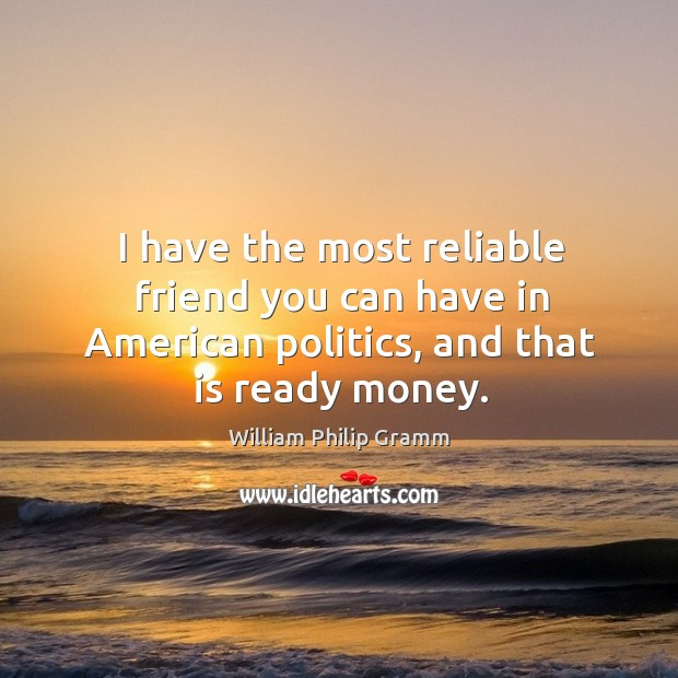 I have the most reliable friend you can have in american politics, and that is ready money. Image