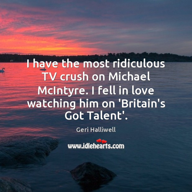I have the most ridiculous TV crush on Michael McIntyre. I fell Geri Halliwell Picture Quote