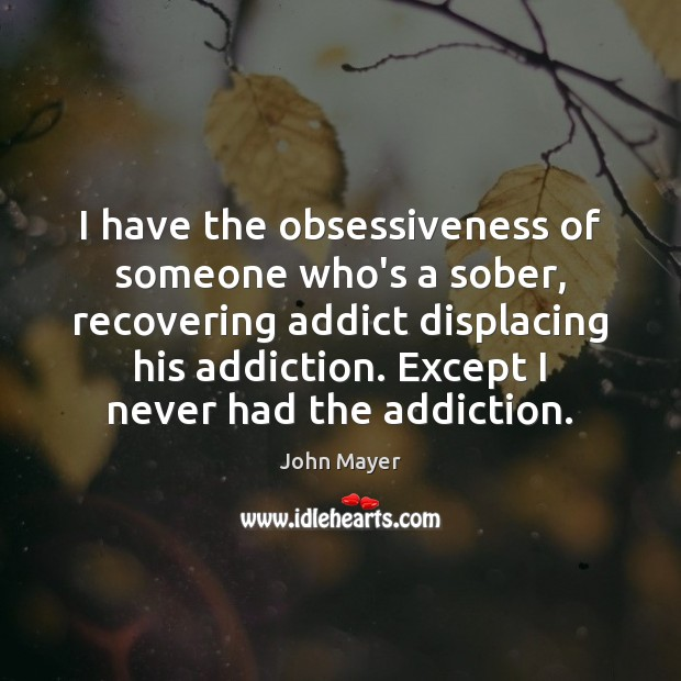 Image, I have the obsessiveness of someone who's a sober, recovering addict displacing