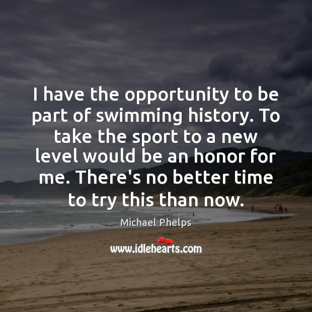 I have the opportunity to be part of swimming history. To take Michael Phelps Picture Quote