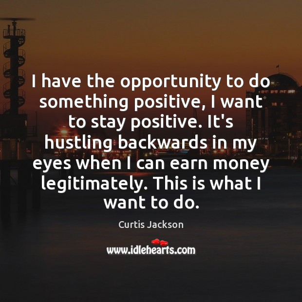 I have the opportunity to do something positive, I want to stay Stay Positive Quotes Image
