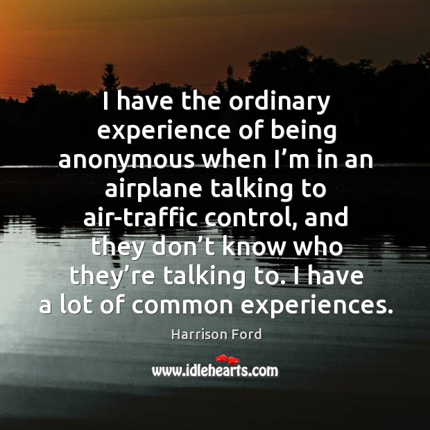 Image, I have the ordinary experience of being anonymous when I'm in an airplane talking to air-traffic control