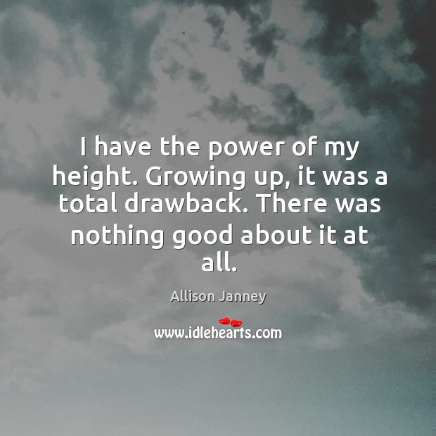 I have the power of my height. Growing up, it was a total drawback. There was nothing good about it at all. Image