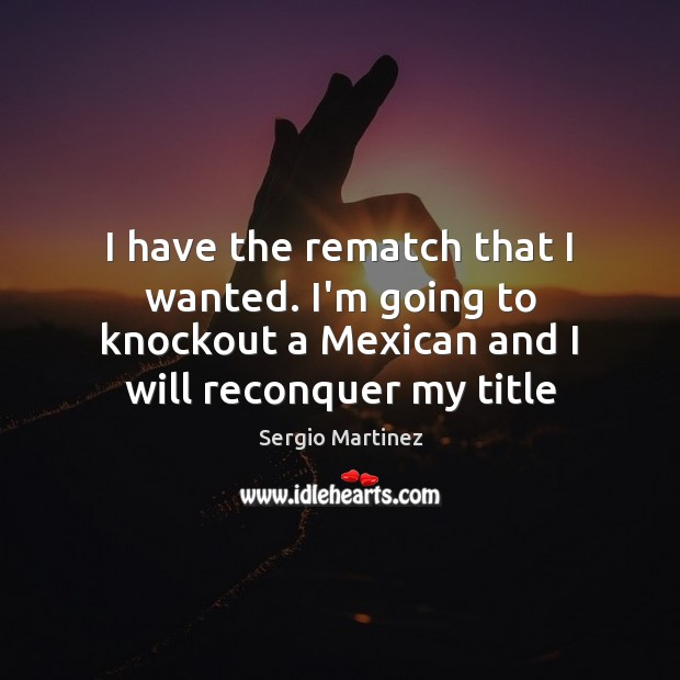 I have the rematch that I wanted. I'm going to knockout a Sergio Martinez Picture Quote