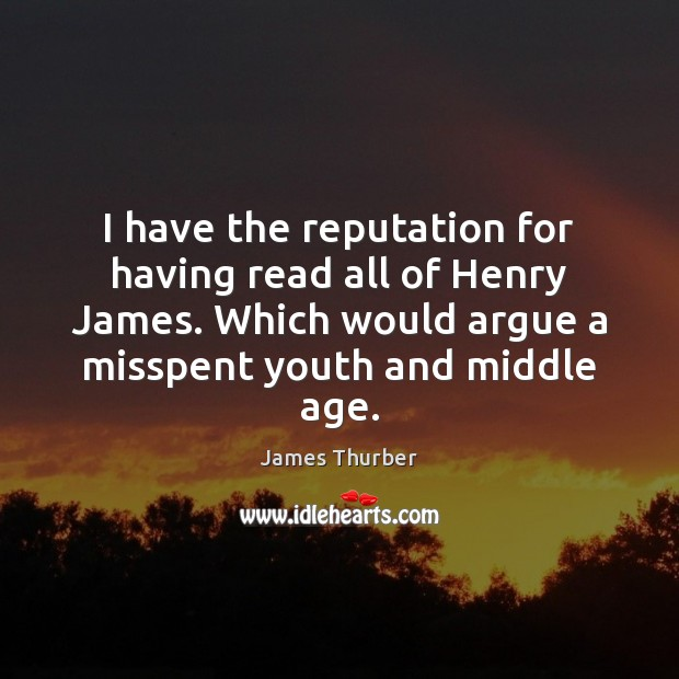 I have the reputation for having read all of Henry James. Which James Thurber Picture Quote