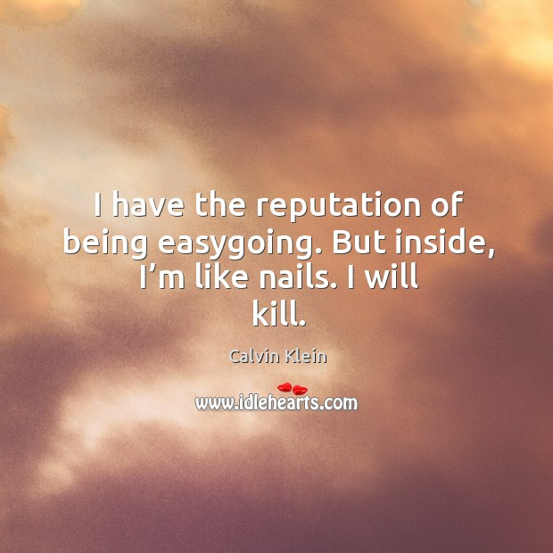 I have the reputation of being easygoing. But inside, I'm like nails. I will kill. Image