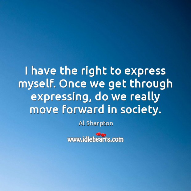 I have the right to express myself. Once we get through expressing, Al Sharpton Picture Quote
