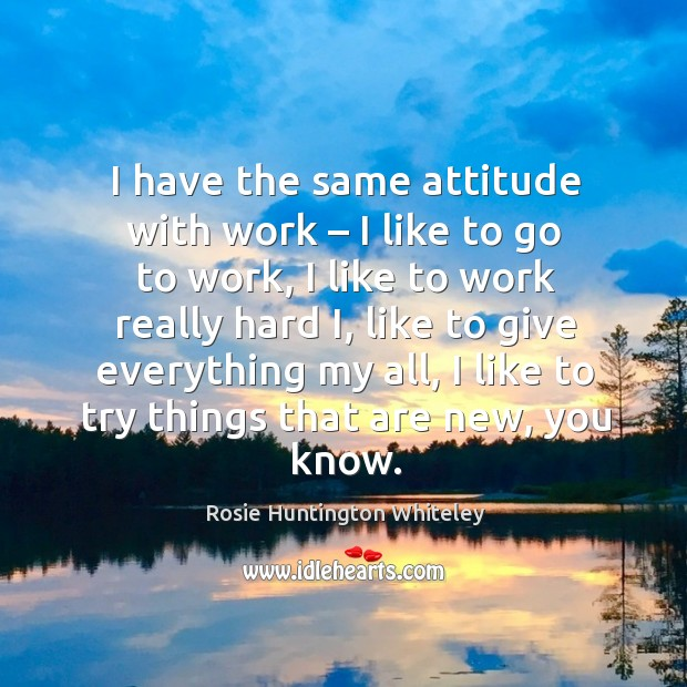 Image, I have the same attitude with work – I like to go to work, I like to work really hard i