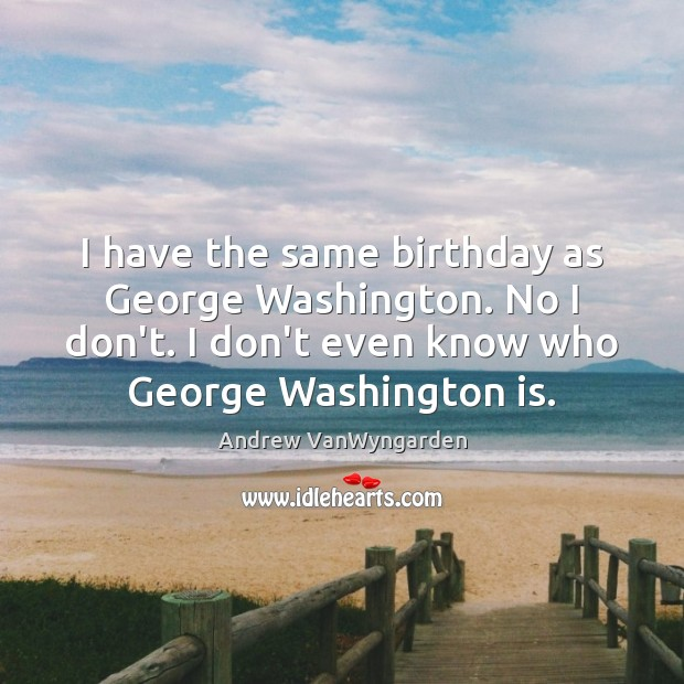 Image, I have the same birthday as George Washington. No I don't. I