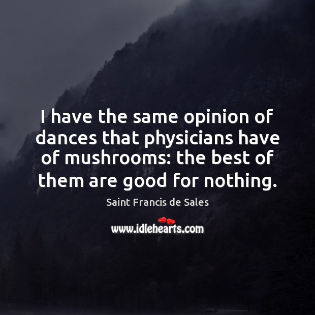 I have the same opinion of dances that physicians have of mushrooms: Saint Francis de Sales Picture Quote