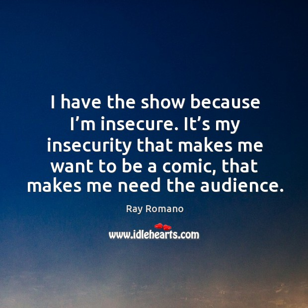 I have the show because I'm insecure. It's my insecurity that makes me want to be a comic, that makes me need the audience. Image