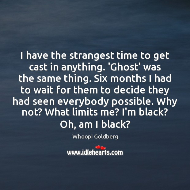 I have the strangest time to get cast in anything. 'Ghost' was Whoopi Goldberg Picture Quote