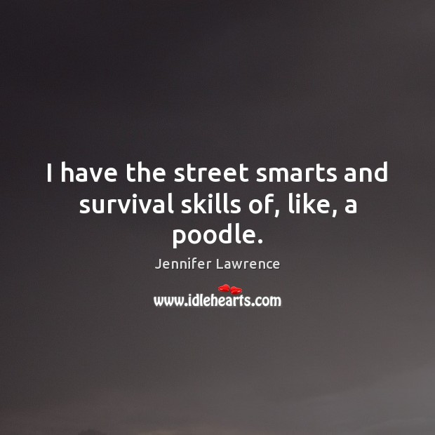I have the street smarts and survival skills of, like, a poodle. Jennifer Lawrence Picture Quote